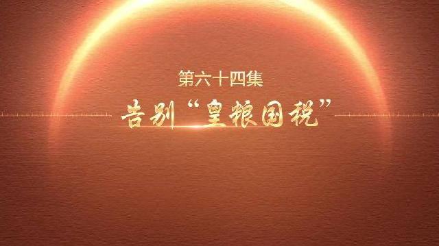 """百炼成钢:中国共产党的100年丨第六十四集 告别""""皇粮国税"""""""