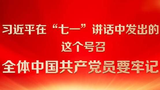 """习近平在""""七一""""讲话中发出的这个号召 全体中国共产党员要牢记"""
