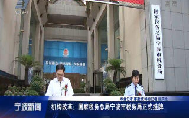 机构改革:国家税务总局宁波市税务局正式挂牌