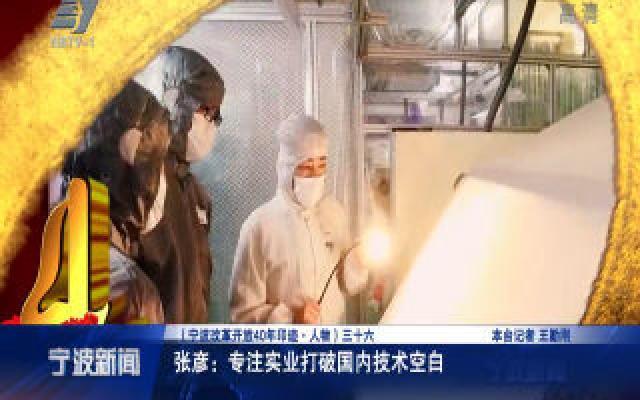 宁波改革开放40年印迹·人物:张彦:专注实业打破国内技术空白