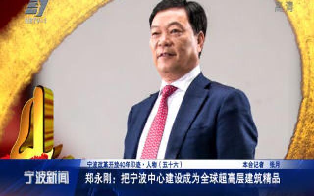 宁波改革开放40年印迹·人物:郑永刚:把宁波中心建设成为全球超高层建筑精品