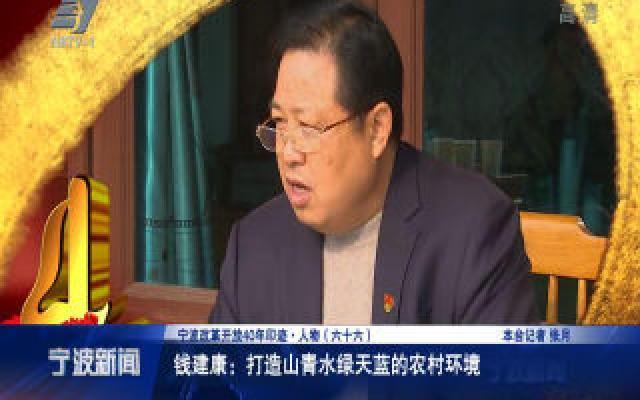 宁波改革开放40年印迹·人物:钱建康:打造山青水绿天蓝的农村环境