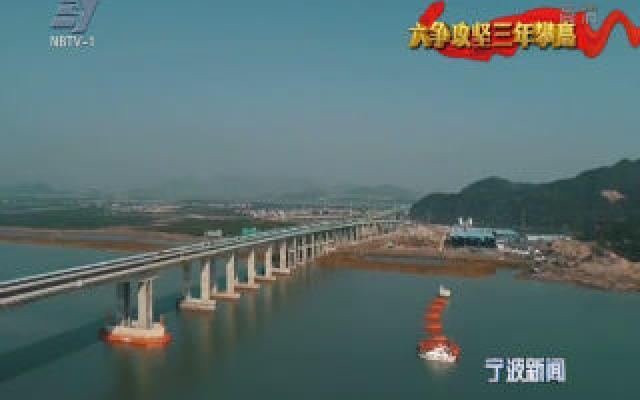 (2019·奋斗)六争攻坚·项目争速看变化:三门湾跨海大桥近期开通