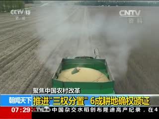 """农村改革:推进""""三权分置"""" 6成耕地确权颁证"""