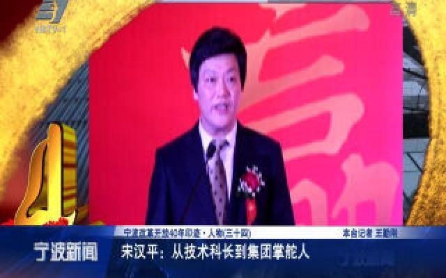 宁波改革开放40年印迹·人物:宋汉平,从技术科长到集团掌舵人